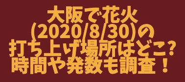 大阪で花火_2020_8_30_の打ち上げ場所はどこ_時間や発数も調査!